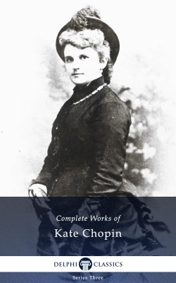 Delphi Complete Works of Kate Chopin (Illustrated) by Kate Chopin from PublishDrive Inc in Classics category