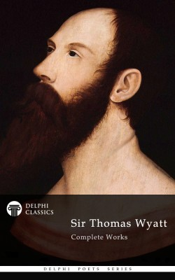 Delphi Complete Works of Sir Thomas Wyatt (Illustrated) by Sir Thomas Wyatt from PublishDrive Inc in Language & Dictionary category