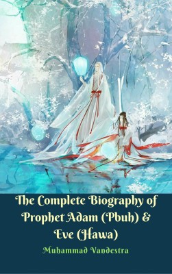 The Complete Biography of  Prophet Adam (Pbuh) & Eve (Hawa) by Muhammad Vandestra from PublishDrive Inc in History category