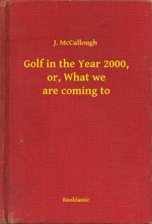 Golf in the Year 2000, or, What we are coming to by J. McCullough from PublishDrive Inc in General Novel category