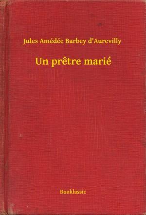 Un pretre marié by Jules Amédée Barbey d'Aurevilly from PublishDrive Inc in General Novel category