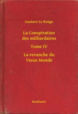 La Conspiration des milliardaires - Tome IV - La revanche du Vieux Monde by Gustave Le Rouge from PublishDrive Inc in General Novel category
