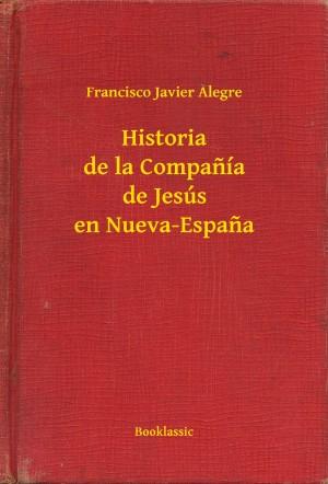 Historia de la Companía de Jesús en Nueva-Espana by Francisco Javier Alegre from PublishDrive Inc in Religion category