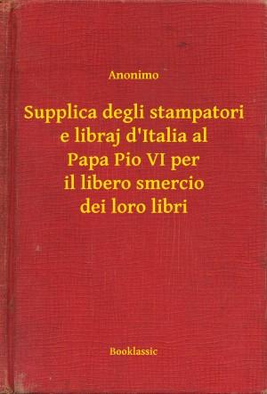 Supplica degli stampatori e libraj d'Italia al Papa Pio VI per il libero smercio dei loro libri by Anonimo from PublishDrive Inc in Language & Dictionary category