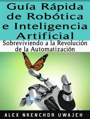 Guía Rápida De Robótica E Inteligencia Artificial: Sobreviviendo A La Revolución De La Automatización by Alex Nkenchor Uwajeh from StreetLib SRL in Engineering & IT category