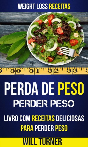 Perda De Peso: Perder Peso: Livro Com Receitas Deliciosas Para Perder Peso (Weight Loss Receitas) by Will Turner from StreetLib SRL in Recipe & Cooking category