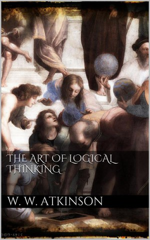 The Art Of Logical Thinking by William Walker Atkinson from StreetLib SRL in General Academics category