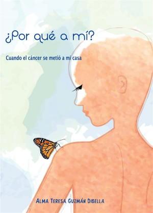 ¿Por qué a mí? Cuando el cáncer se metió a mi casa by [Alma Teresa Guzmán Dibella] from StreetLib SRL in Family & Health category