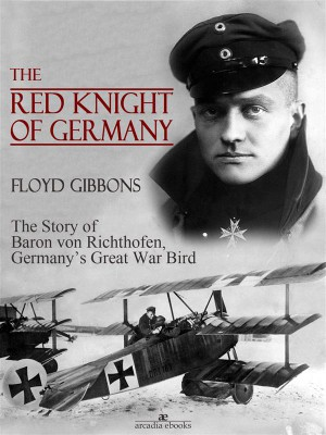 The Red Knight of Germany: The Story of Baron von Richthofen, Germanys Great War Bird by Floyd Gibbons from StreetLib SRL in History category