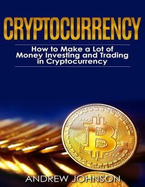 Cryptocurrency: How to Make a Lot of Money Investing and Trading in Cryptocurrency by Andrew Johnson from StreetLib SRL in Business & Management category
