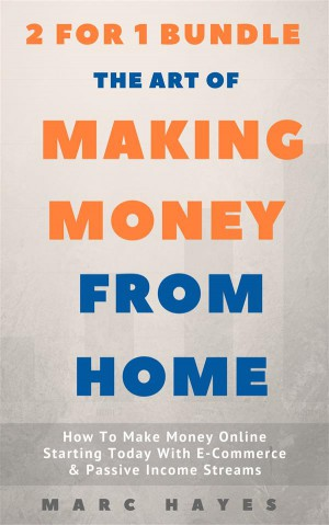 The Art Of Making Money From Home (2 for 1 Bundle): How To Make Money Online Starting Today With E-Commerce & Passive Income Streams by Marc Hayes from StreetLib SRL in Business & Management category