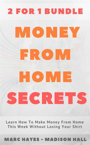 Money From Home Secrets (2 for 1 Bundle): Learn How To Make Money From Home This Week Without Losing Your Shirt by Marc Hayes from StreetLib SRL in Business & Management category