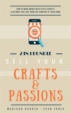 Sell Your Crafts & Passions: 2 In 1 Bundle: How To Make Money With Etsy & Shopify & Do What You Love From The Comfort Of Your Home by Madison Booker from StreetLib SRL in Business & Management category
