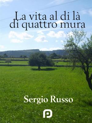 La Vita al di Là di Quattro Mura by Sergio Russo from StreetLib SRL in General Novel category
