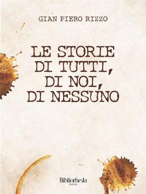Le storie di tutti, di noi, di nessuno by Gian Piero Rizzo from StreetLib SRL in Art & Graphics category