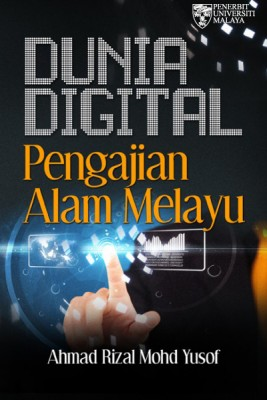 DUNIA DIGITAL PENGAJIAN ALAM MELAYU by Ahmad Rizal Mohd Yusof from University of Malaya Press in General Novel category