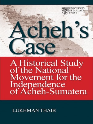 Acheh Case: A Historical Study of the National Movement by Lukman Thaib from University of Malaya Press in History category