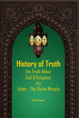HISTORY OF TRUTH: THE TRUTH ABOUT GOD & RELIGIONS (4): ISLAM THE DIVINE MIRACLE by Adel Elsaie from PENERBIT USIM in Religion category