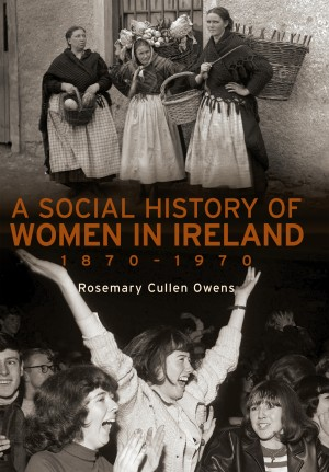 A Social History of Women in Ireland, 1870–1970 by Rosemary Cullen Owens from Vearsa in History category