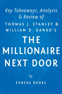 The Millionaire Next Door: by Thomas J. Stanley and William D. Danko | Key Takeaways, Analysis & Review by Eureka Books from Vearsa in Business & Management category