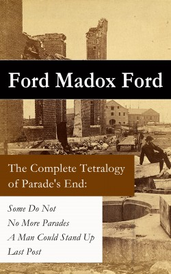 The Complete Tetralogy of Parade's End: Some Do Not + No More Parades + A Man Could Stand Up + Last Post by Ford Madox Ford from Vearsa in History category