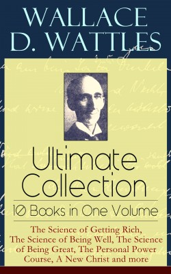 Wallace D. Wattles Ultimate Collection – 10 Books in One Volume: The Science of Getting Rich, The Science of Being Well, The Science of Being Great, The Personal Power Course, A New Christ and more by Frank  T.  Merrill from Vearsa in Motivation category