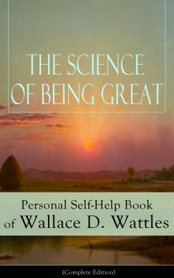 The Science of Being Great: Personal Self-Help Book of Wallace D. Wattles (Complete Edition) by Wallace D. Wattles from Vearsa in Motivation category