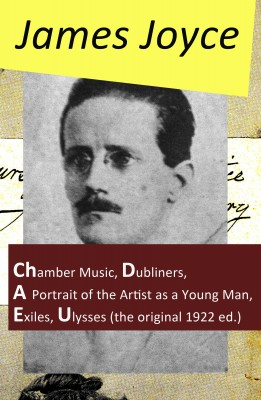 The Collected Works of James Joyce: Chamber Music + Dubliners + A Portrait of the Artist as a Young Man + Exiles + Ulysses (the original 1922 ed.) by James Joyce from Vearsa in Language & Dictionary category