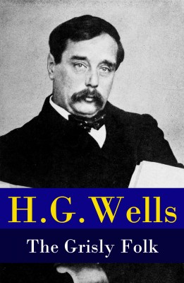 The Grisly Folk (A rare science fiction story by H. G. Wells) by H. G. Wells from Vearsa in General Novel category