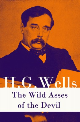 The Wild Asses of the Devil (A rare science fiction story by H. G. Wells) by H. G. Wells from Vearsa in General Novel category