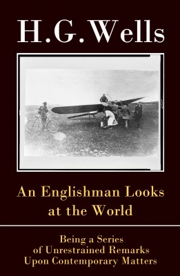 An Englishman Looks at the World  - Being a Series of Unrestrained Remarks Upon Contemporary Matters (The original unabridged edition) by H. G. Wells from Vearsa in Politics category