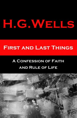 First and Last Things - A Confession of Faith and Rule of Life (The original unabridged edition, all 4 books in 1 volume) by H. G. Wells from Vearsa in Science category