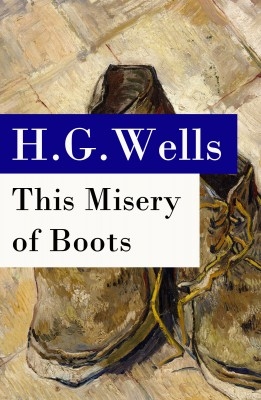 This Misery of Boots (or Socialism Means Revolution) - The original unabridged edition by H. G. Wells from Vearsa in Family & Health category
