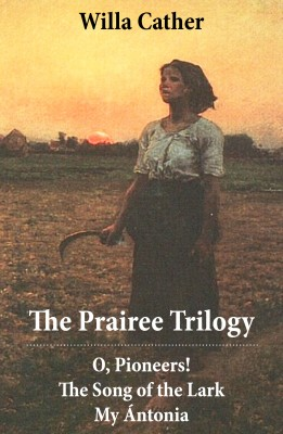The Prairee Trilogy: O, Pioneers! + The Song of the Lark + My Ántonia (3 Unabridged Classics) by Willa  Cather from Vearsa in History category