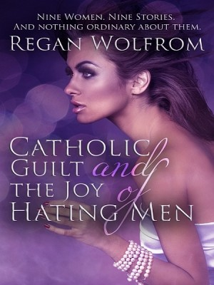 Catholic Guilt and the Joy of Hating Men by Regan Wolfrom from XinXii - GD Publishing Ltd. & Co. KG in General Novel category